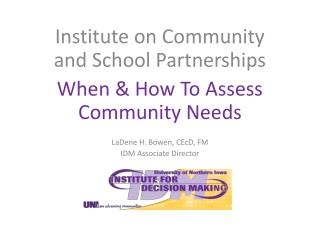 Institute on Community and School Partnerships When & How To Assess Community Needs LaDene H. Bowen, CEcD, FM IDM Assoc