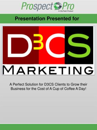 A Perfect Solution  for D3CS Clients  to  Grow their Business  f or  t he Cost of A Cup of Coffee A Day!