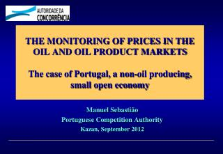 THE MONITORING OF PRICES IN THE OIL AND OIL PRODUCT MARKETS The case of Portugal, a non-oil producing, small open econo