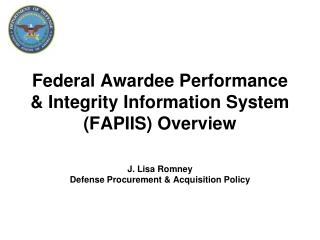 Federal  Awardee  Performance & Integrity Information System (FAPIIS) Overview J. Lisa Romney Defense Procurement & Acq