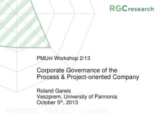 PMUni  Workshop 2/13  Corporate Governance of the  Process & Project-oriented Company Roland Gareis Veszprem, Universit