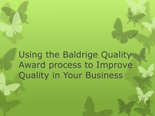 Using the  Baldrige  Quality Award process to Improve Quality in Your Business