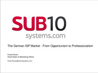 The German ISP Market -  From Opportunism to Professionalism  Frank Pauer	 Chief Sales & Marketing Officer Frank.Pauer@