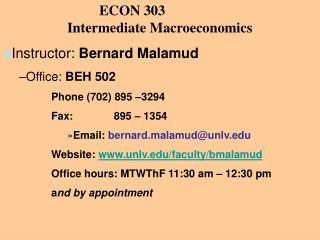 ECON 303 		Intermediate  Macroeconomics Instructor :  Bernard Malamud Office:  BEH 502 Phone (702) 895 –3294 Fax: