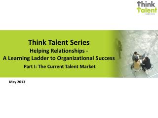 Think Talent Series  Helping Relationships -  A  Learning Ladder to  Organizational Success  Part  I: The Current Talen