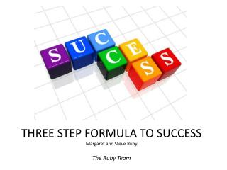 THREE STEP FORMULA TO SUCCESS Margaret and Steve Ruby The Ruby Team