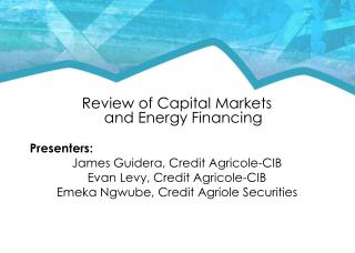 Review of Capital  Markets  and  Energy Financing Presenters:   James  Guidera, Credit  Agricole -CIB Evan Levy, Credit
