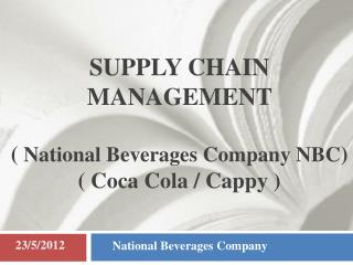 SUPPLY CHAIN MANAGEMENT  (  National Beverages Company NBC ) ( Coca Cola / Cappy )