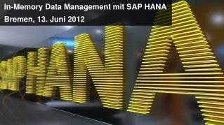 In-Memory Data Management  mit  SAP HANA Bremen, 13.  Juni  2012