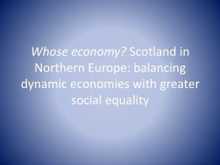 Whose economy?  Scotland in Northern Europe: balancing dynamic economies with greater social equality