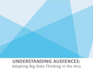 UNDERSTANDING AUDIENCES: Adopting Big-Data Thinking in the Arts