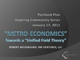 """Metro-Economics"" Towards a ""Unified Field Theory"" Robert Weissbourd, RW Ventures, LLC"