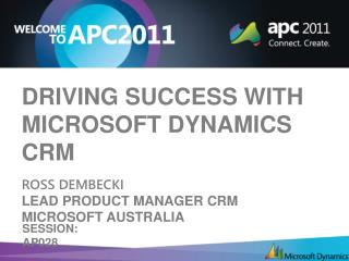 Driving Success with Microsoft Dynamics CRM R oss  Dembecki Lead Product Manager CRM Microsoft  Australia