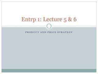 Entrp  1: Lecture 5 & 6