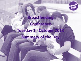 Breastfeeding  Conference Tuesday 1 st  October 2013 Summary of the Day