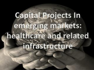 Capital Projects In emerging markets:  healthcare and related infrastructure