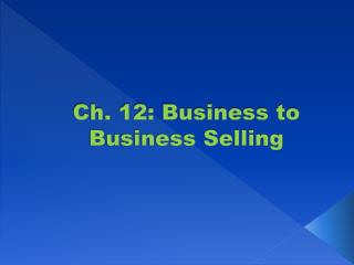 Ch. 12: Business to Business Selling