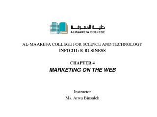 AL-MAAREFA COLLEGE FOR SCIENCE AND TECHNOLOGY INFO 211: E-BUSINESS CHAPTER 4 Marketing on the Web Instructor Ms.  Arwa