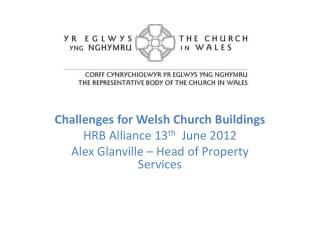 Challenges  for Welsh Church  Buildings HRB Alliance 13 th   June 2012 Alex Glanville – Head of  P roperty Services