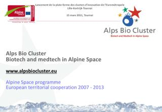 Alps Bio Cluster Biotech and medtech in Alpine Space www.alpsbiocluster.eu Alpine Space programme European territorial