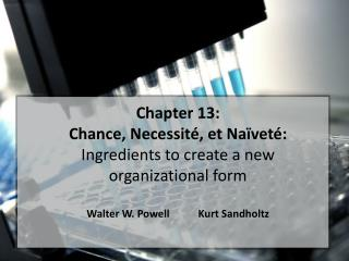 Chapter 13:  Chance,  Necessit é , et Na ï vet é :  Ingredients to create a new organizational form Walter W. Powell Ku