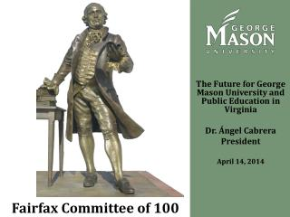 The Future for George Mason University and Public Education  i n Virginia  Dr.  Ángel Cabrera  President April 14, 2014