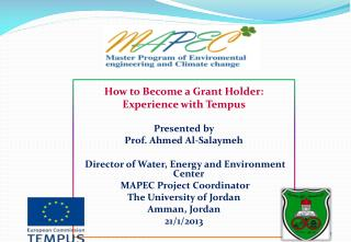 How to Become a Grant Holder:  Experience with Tempus  Presented by Prof. Ahmed Al-Salaymeh  Director of Water, Energy