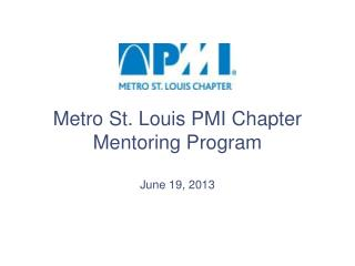 Metro St. Louis PMI Chapter Mentoring Program June 19, 2013