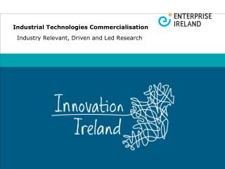 Industrial Technologies Commercialisation Industry Relevant, Driven and Led Research