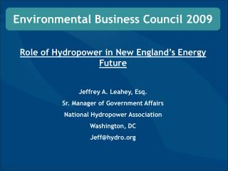 Role of Hydropower in New England's Energy Future Jeffrey A. Leahey, Esq. Sr. Manager of Government Affairs National Hy