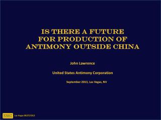 IS  THERE A FUTURE  FOR  PRODUCTION OF  ANTIMONY  OUTSIDE  CHINA John  Lawrence United  States Antimony  Corporation Se