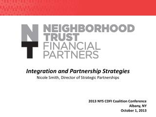 Integration and Partnership Strategies Nicole Smith, Director  of Strategic Partnerships 2013 NYS CDFI Coalition Confer