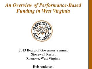 An Overview of Performance-Based Funding in West Virginia 2013 Board of Governors Summit Stonewall Resort Roanoke, West