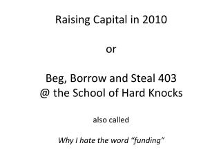 "Raising Capital in 2010 or Beg, Borrow and Steal 403 @ the School of Hard Knocks also called  Why I hate the word ""fund"
