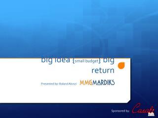 big idea { small budget } big return