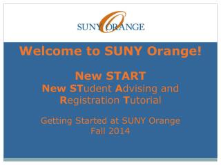 Welcome to SUNY Orange! New START New ST udent  A dvising and R egistration  T utorial Getting Started at SUNY Orange F