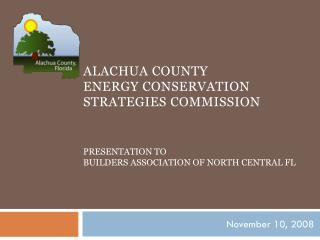 Alachua County               Energy conservation strategies commission  Presentation to  Builders Association of North