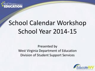 School Calendar Workshop School Year 2014-15 Presented by West Virginia Department of Education Division of Student Sup