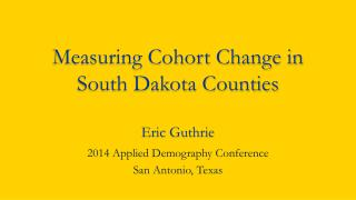 Measuring Cohort Change in South Dakota Counties Eric Guthrie