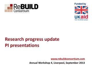 Research progress update  PI presentations www.rebuildconsortium.com Annual Workshop 4, Liverpool, September 2013