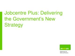Jobcentre Plus: Delivering the Government's New Strategy
