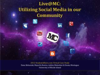 Live@MC : Utilizing Social Media in our Community 2012 StudentAffairs.com Virtual Case Study Dana Behuniak, Mayerlis Bu