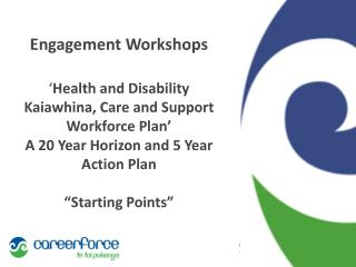 Engagement Workshops ' Health  and Disability  Kaiawhina, Care and Support  Workforce  Plan ' A 20 Year Horizon and 5 Y