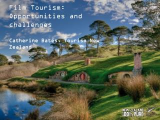Film Tourism: Opportunities and challenges  Catherine Bates, Tourism New Zealand