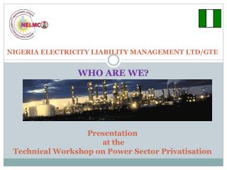NIGERIA ELECTRICITY  LIABILITY MANAGEMENT  LTD/GTE Presentation  at the Technical Workshop on Power Sector  Privatisati