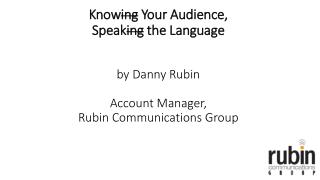 Know ing Y our Audience,  Speak ing the Language by Danny Rubin Account Manager,  Rubin Communications Group