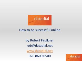 How to be successful  online by Robert Faulkner rob@datadial.net www.datadial.net 020 8600 0500