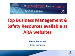 Top Business Management & Safety Resources available at ARA websites Presenter Name Title, Company