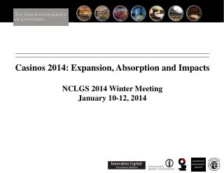 Casinos 2014: Expansion, Absorption and Impacts NCLGS 2014 Winter Meeting January 10-12, 2014