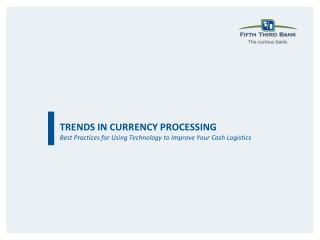 TRENDS IN CURRENCY PROCESSING Best Practices for Using Technology to Improve Your Cash Logistics